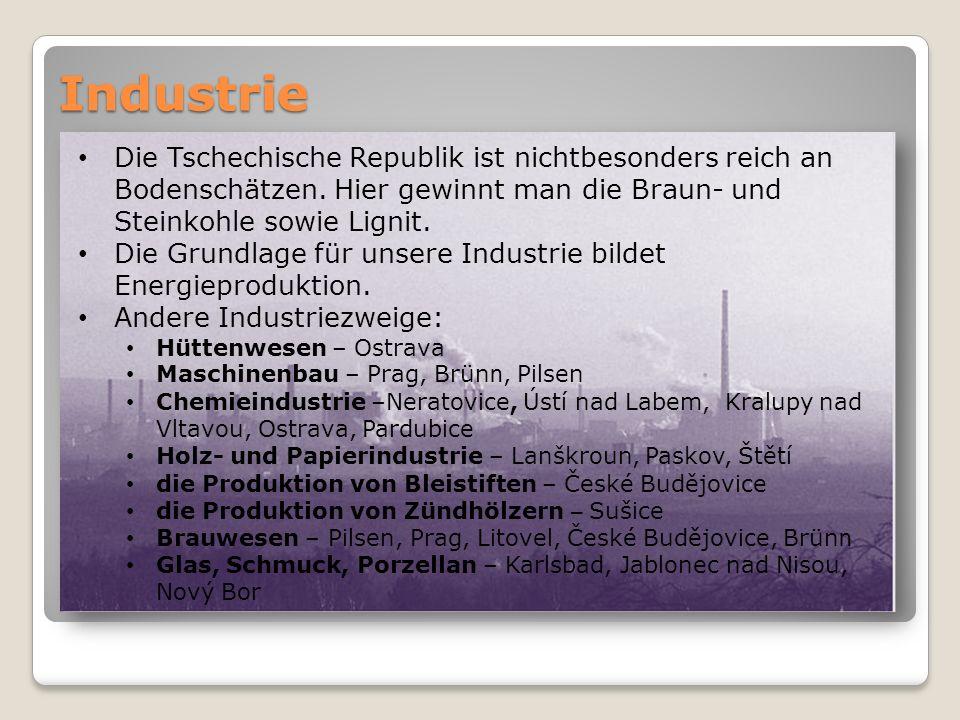 Industrie Die Tschechische Republik ist nichtbesonders reich an Bodenschätzen. Hier gewinnt man die Braun- und Steinkohle sowie Lignit. Die Grundlage