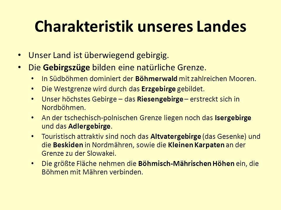 Charakteristik unseres Landes Unser Land ist überwiegend gebirgig. Die Gebirgszüge bilden eine natürliche Grenze. In Südböhmen dominiert der Böhmerwal