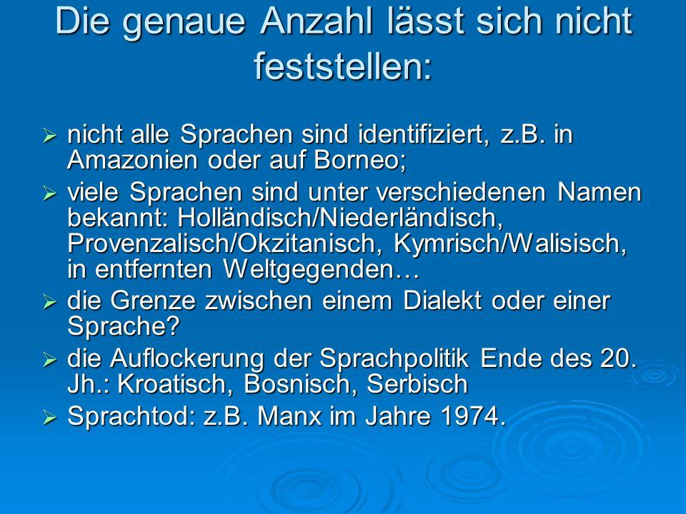 Die genaue Anzahl lässt sich nicht feststellen: nicht alle Sprachen sind identifiziert, z.B. in Amazonien oder auf Borneo; nicht alle Sprachen sind id