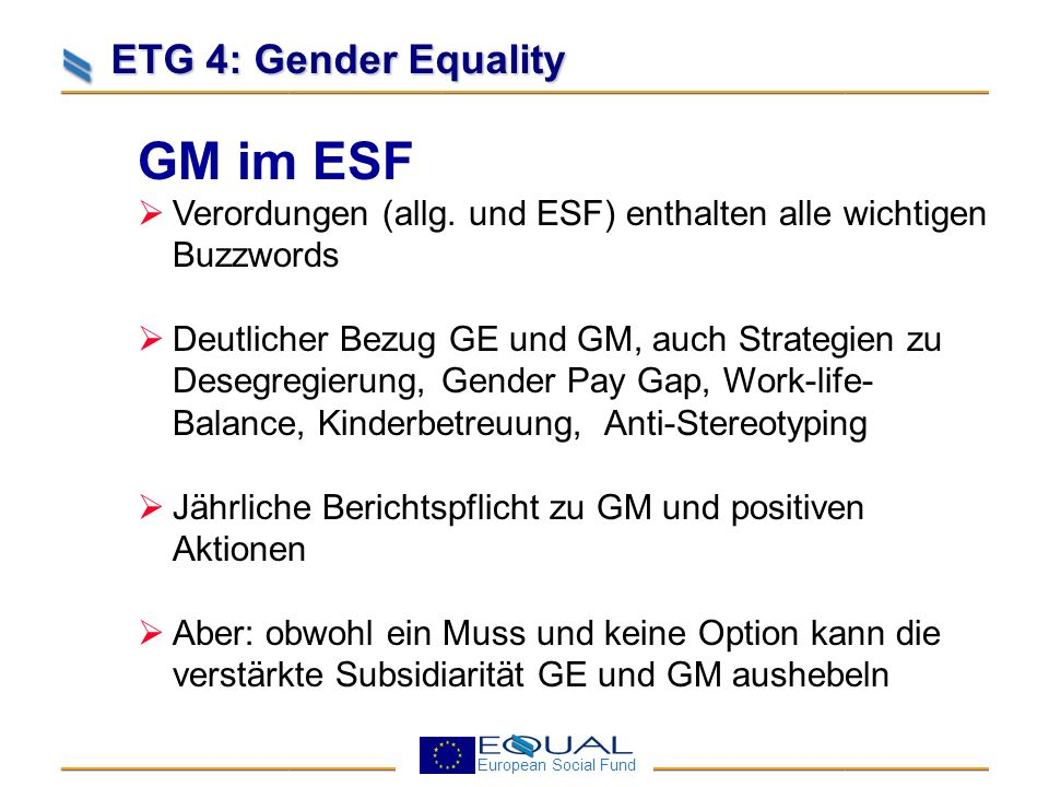 European Social Fund ETG 4: Gender Equality OPs in Deutschland und anderswo GM Bemühen sichtbar, insbesondere in den Ex-Ante- Evaluationen und soz-ökon.