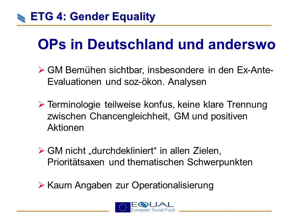 European Social Fund ETG 4: Gender Equality OPs in Deutschland und anderswo Ziele/Wirkungsindikatoren meist auf EBS (Steigerung Frauenbeschäftigungsquote auf 60%) beschränkt Keine Auskunft darüber, wie GM durch besondere Personalvorkehrungen umgesetzt werden soll Indikative Mittelzuweisung: Frauenförderung i.d.R.