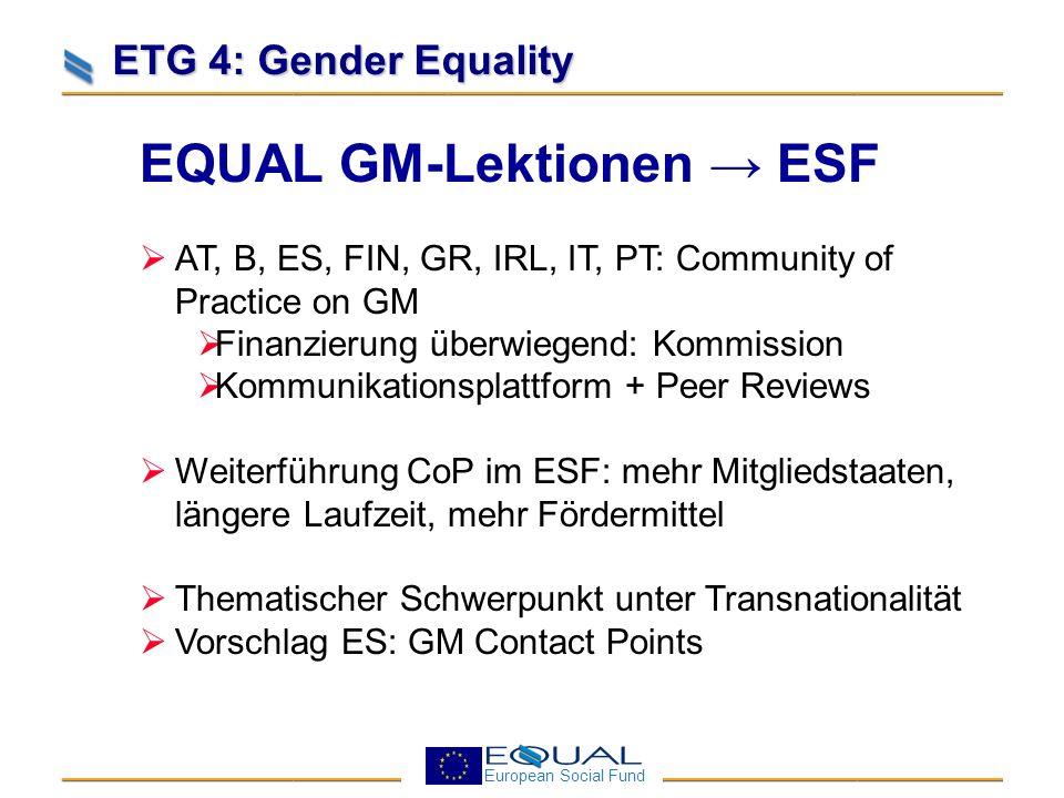 European Social Fund ETG 4: Gender Equality Punkte für die Diskussion Nicht genug sichtbare Unterstützung durch politische Führungsebene Gräben zwischen der GM community und der ESF community Genderexpertise: einbauen oder einkaufen.