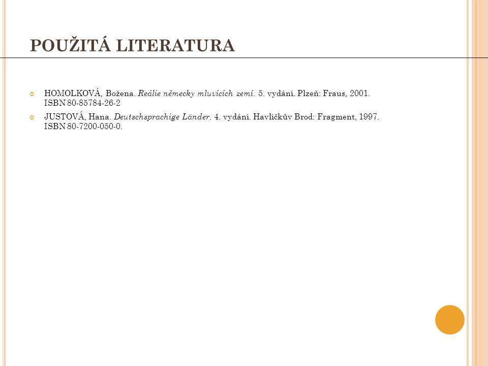 POUŽITÁ LITERATURA HOMOLKOVÁ, Božena. Reálie německy mluvících zemí. 5. vydání. Plzeň: Fraus, 2001. ISBN 80-85784-26-2 JUSTOVÁ, Hana. Deutschsprachige