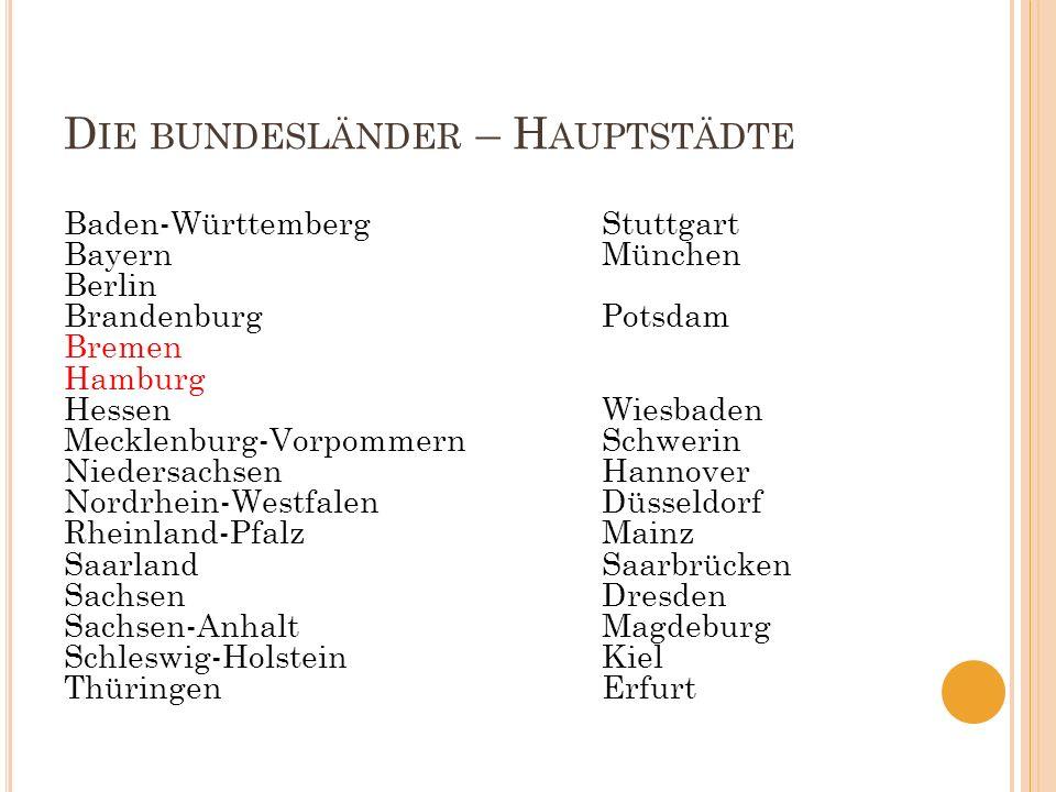 D IE BUNDESLÄNDER – H AUPTSTÄDTE Baden-WürttembergStuttgart BayernMünchen Berlin BrandenburgPotsdam Bremen Hamburg HessenWiesbaden Mecklenburg-Vorpomm