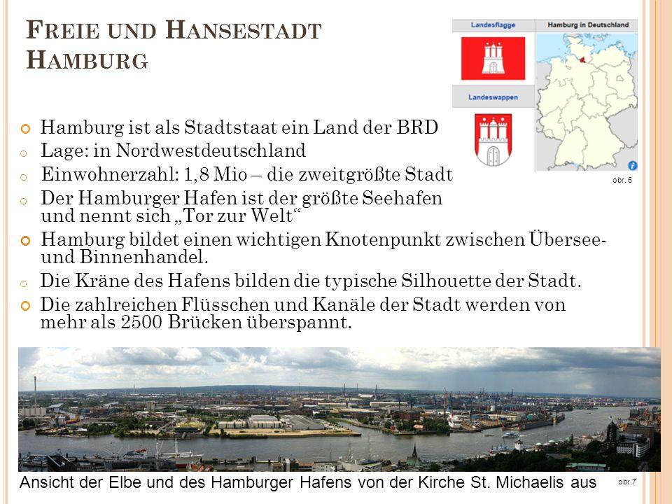 F REIE UND H ANSESTADT H AMBURG Hamburg ist als Stadtstaat ein Land der BRD o Lage: in Nordwestdeutschland o Einwohnerzahl: 1,8 Mio – die zweitgrößte Stadt o Der Hamburger Hafen ist der größte Seehafen und nennt sich Tor zur Welt Hamburg bildet einen wichtigen Knotenpunkt zwischen Übersee- und Binnenhandel.