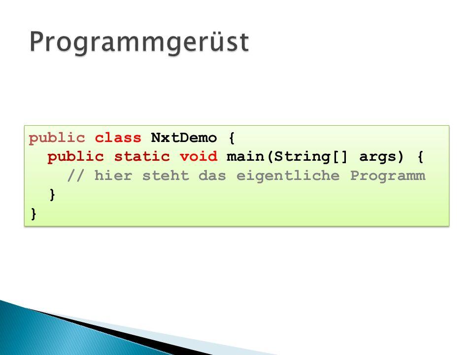 public class NxtDemo { public static void main(String[] args) { // hier steht das eigentliche Programm } public class NxtDemo { public static void mai