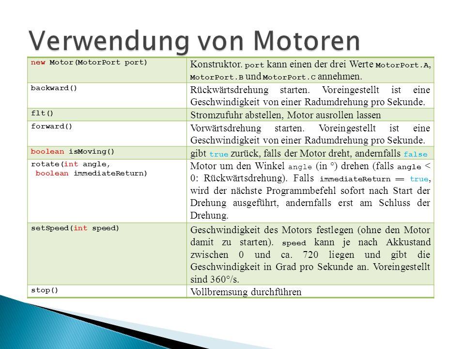 new Motor(MotorPort port) Konstruktor. port kann einen der drei Werte MotorPort.A, MotorPort.B und MotorPort.C annehmen. backward() Rückwärtsdrehung s