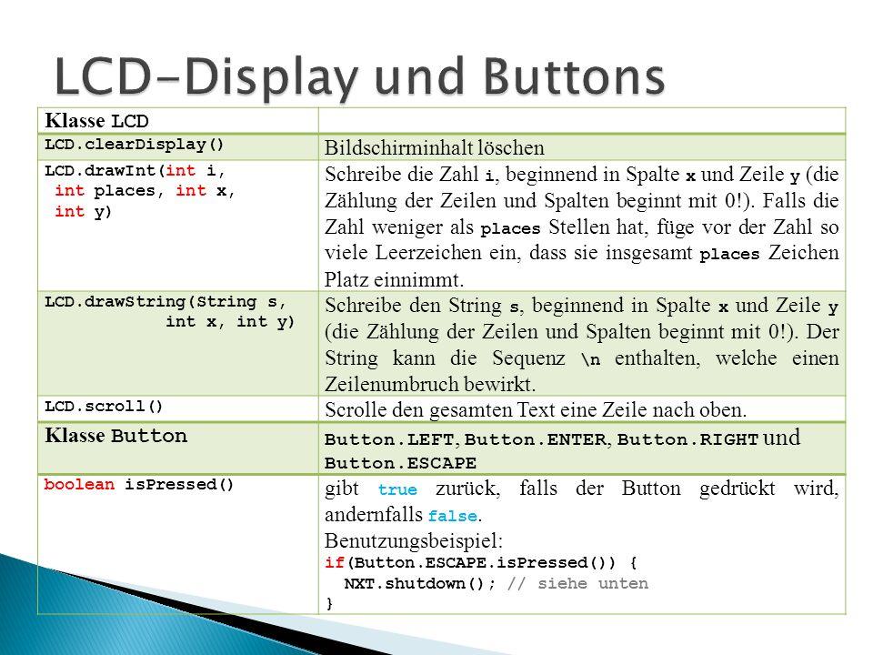 Klasse LCD LCD.clearDisplay() Bildschirminhalt löschen LCD.drawInt(int i, int places, int x, int y) Schreibe die Zahl i, beginnend in Spalte x und Zei