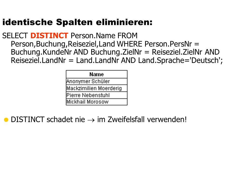 identische Spalten eliminieren: SELECT DISTINCT Person.Name FROM Person,Buchung,Reiseziel,Land WHERE Person.PersNr = Buchung.KundeNr AND Buchung.ZielN