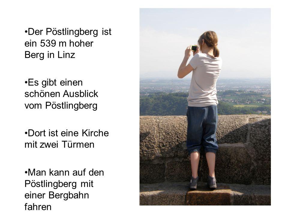 Der Pöstlingberg ist ein 539 m hoher Berg in Linz Es gibt einen schönen Ausblick vom Pöstlingberg Dort ist eine Kirche mit zwei Türmen Man kann auf den Pöstlingberg mit einer Bergbahn fahren