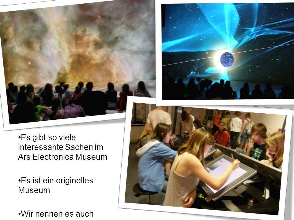 Es gibt so viele interessante Sachen im Ars Electronica Museum Es ist ein originelles Museum Wir nennen es auch Museum der Zukunft