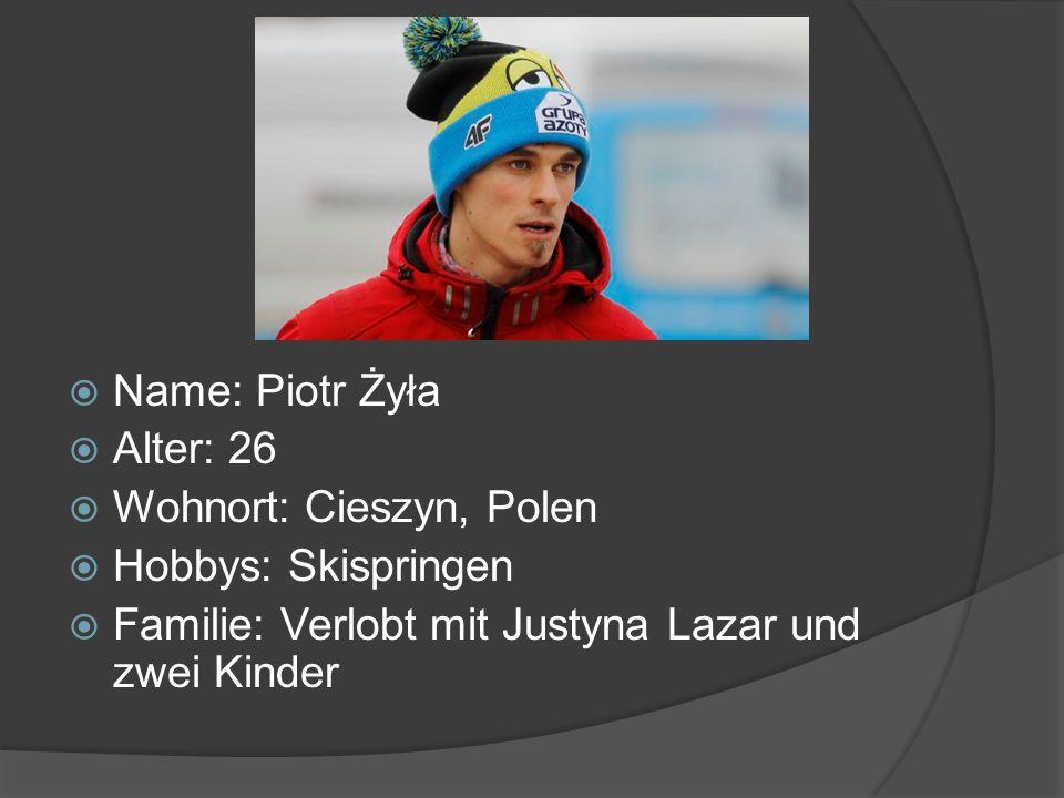 Name: Piotr Żyła Alter: 26 Wohnort: Cieszyn, Polen Hobbys: Skispringen Familie: Verlobt mit Justyna Lazar und zwei Kinder