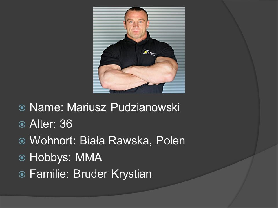Name: Mariusz Pudzianowski Alter: 36 Wohnort: Biała Rawska, Polen Hobbys: MMA Familie: Bruder Krystian