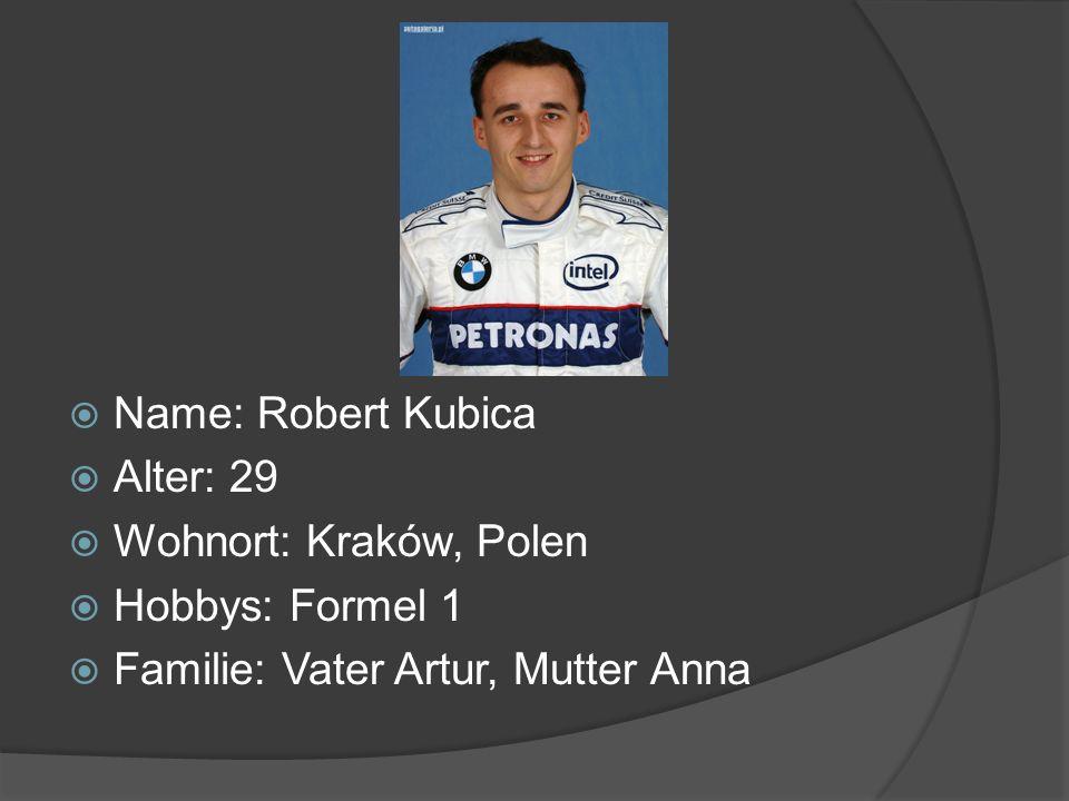 Name: Robert Kubica Alter: 29 Wohnort: Kraków, Polen Hobbys: Formel 1 Familie: Vater Artur, Mutter Anna
