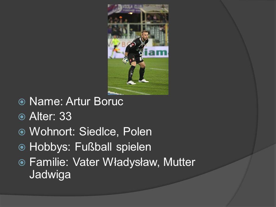 Name: Artur Boruc Alter: 33 Wohnort: Siedlce, Polen Hobbys: Fußball spielen Familie: Vater Władysław, Mutter Jadwiga