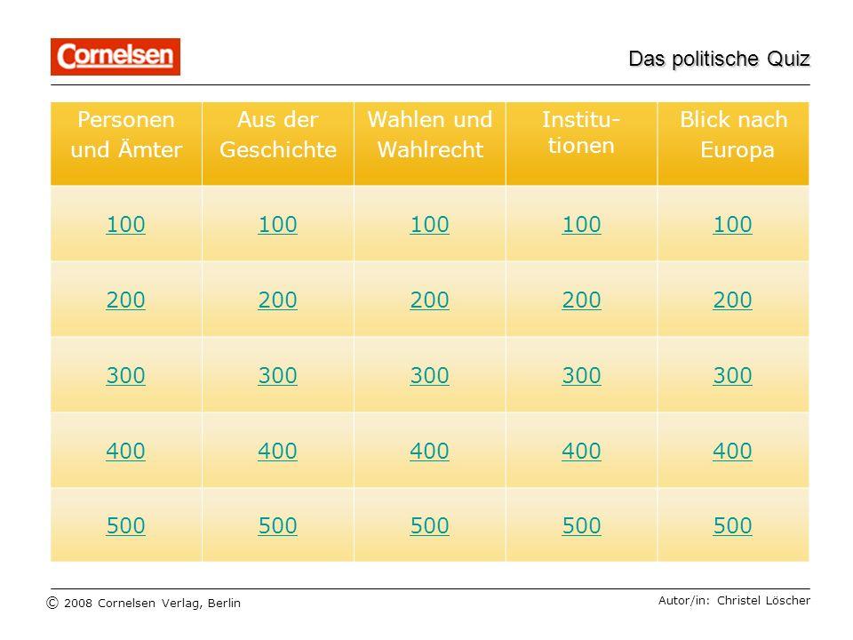 © 2008 Cornelsen Verlag, Berlin 100 200 300 400 500 Das politische Quiz Personen und Ämter Aus der Geschichte Wahlen und Wahlrecht Institu- tionen Bli