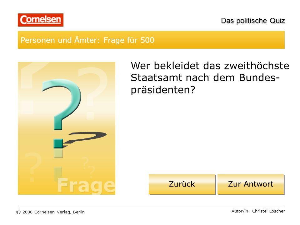© 2008 Cornelsen Verlag, Berlin Das politische Quiz Personen und Ämter: Frage für 500 Autor/in: Christel Löscher Wer bekleidet das zweithöchste Staats