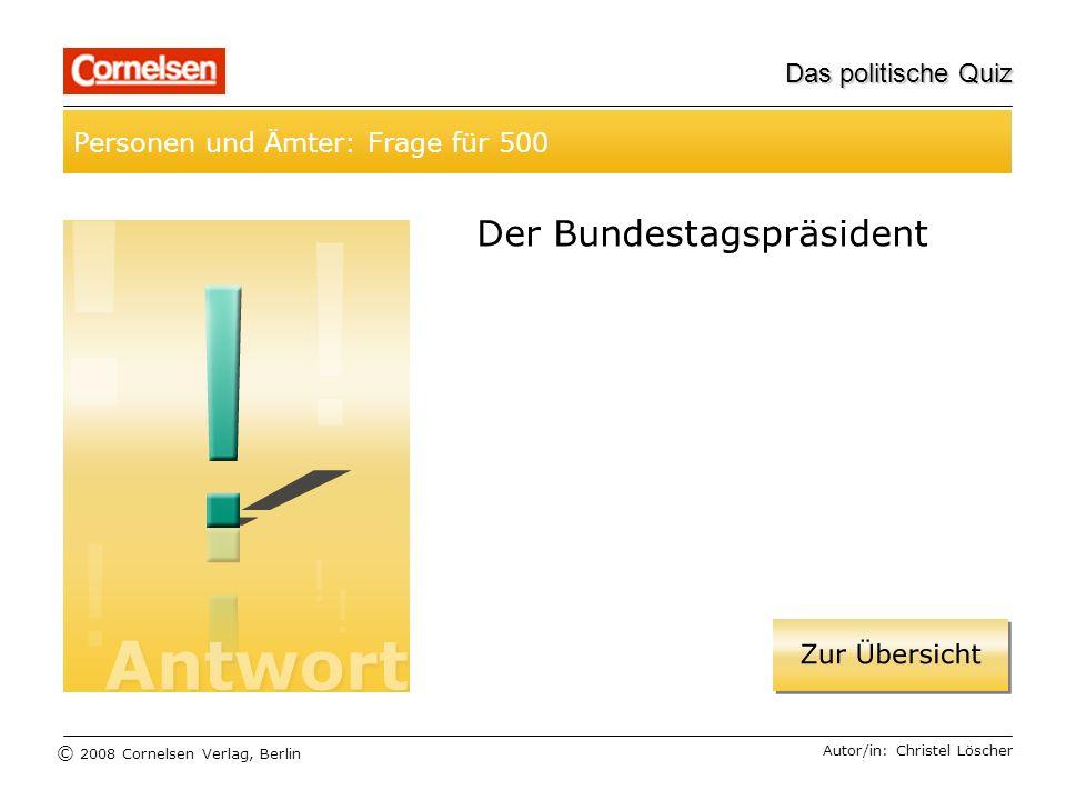 © 2008 Cornelsen Verlag, Berlin Das politische Quiz Personen und Ämter: Frage für 500 Autor/in: Christel Löscher Der Bundestagspräsident