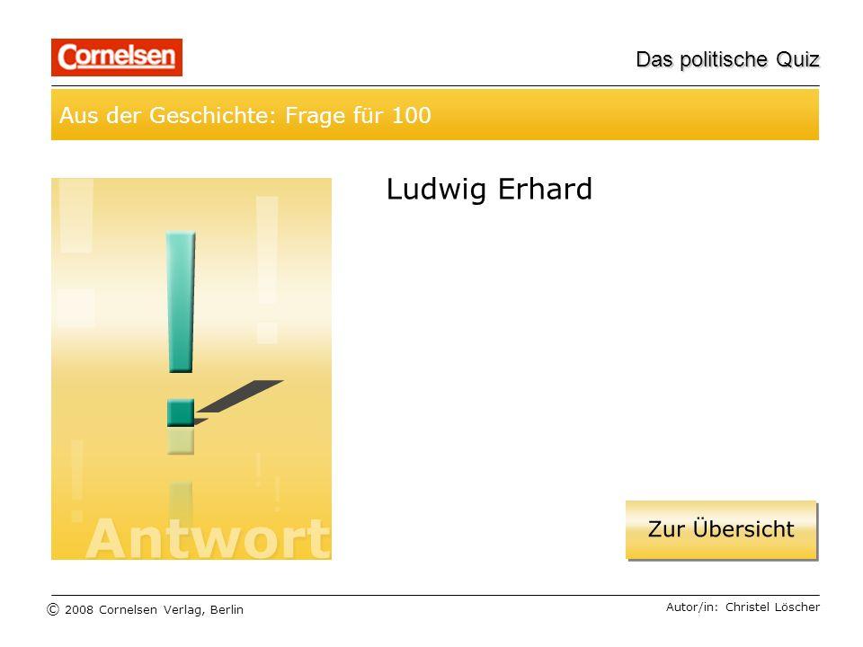© 2008 Cornelsen Verlag, Berlin Das politische Quiz Aus der Geschichte: Frage für 100 Autor/in: Christel Löscher Ludwig Erhard