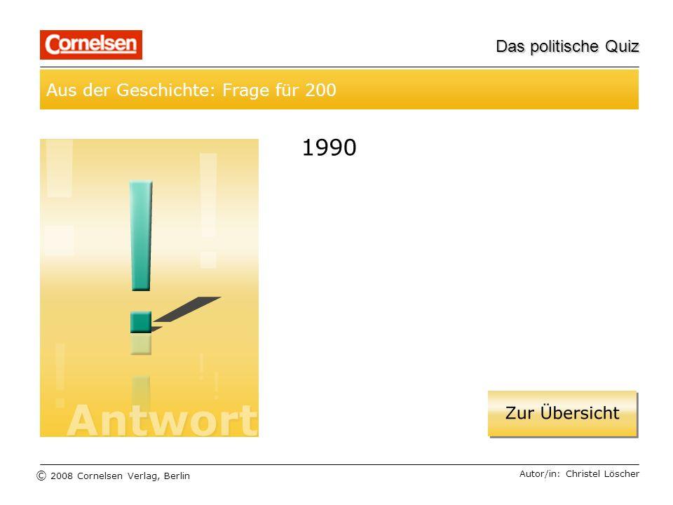 © 2008 Cornelsen Verlag, Berlin Das politische Quiz Aus der Geschichte: Frage für 200 Autor/in: Christel Löscher 1990