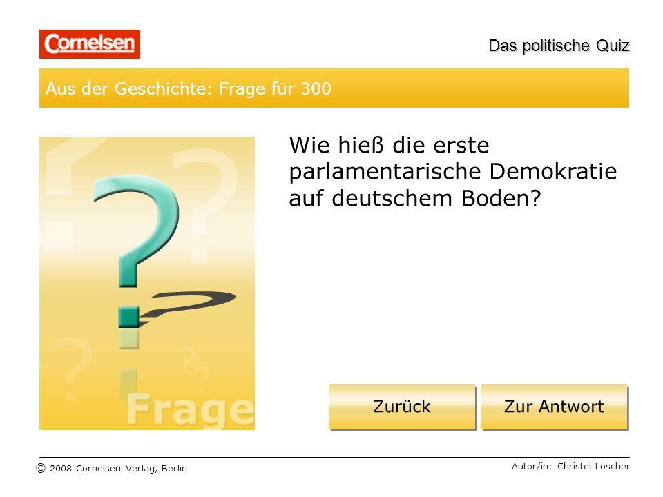 © 2008 Cornelsen Verlag, Berlin Das politische Quiz Aus der Geschichte: Frage für 300 Autor/in: Christel Löscher Wie hieß die erste parlamentarische D