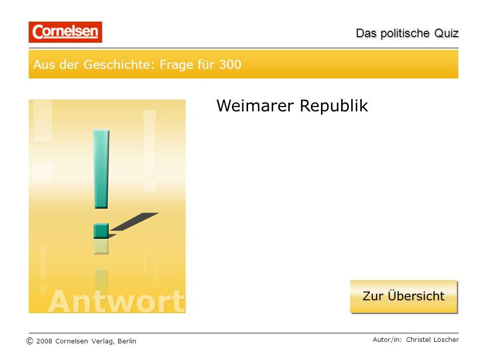 © 2008 Cornelsen Verlag, Berlin Das politische Quiz Aus der Geschichte: Frage für 300 Autor/in: Christel Löscher Weimarer Republik