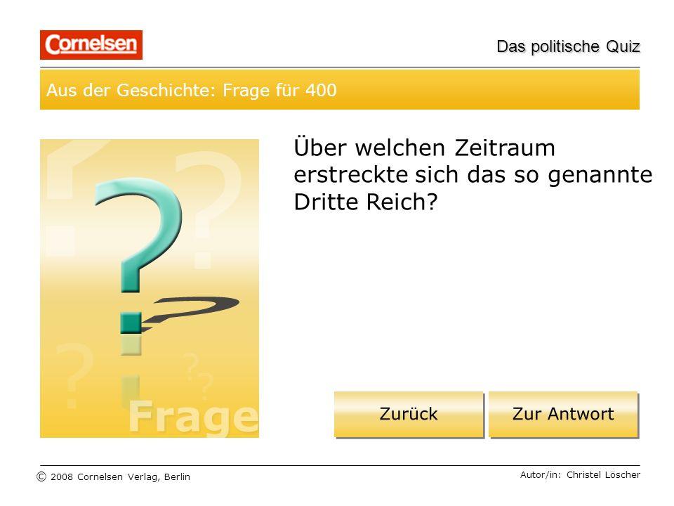 © 2008 Cornelsen Verlag, Berlin Das politische Quiz Aus der Geschichte: Frage für 400 Autor/in: Christel Löscher Über welchen Zeitraum erstreckte sich