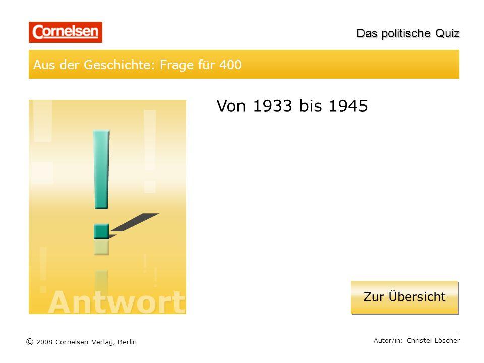 © 2008 Cornelsen Verlag, Berlin Das politische Quiz Aus der Geschichte: Frage für 400 Autor/in: Christel Löscher Von 1933 bis 1945