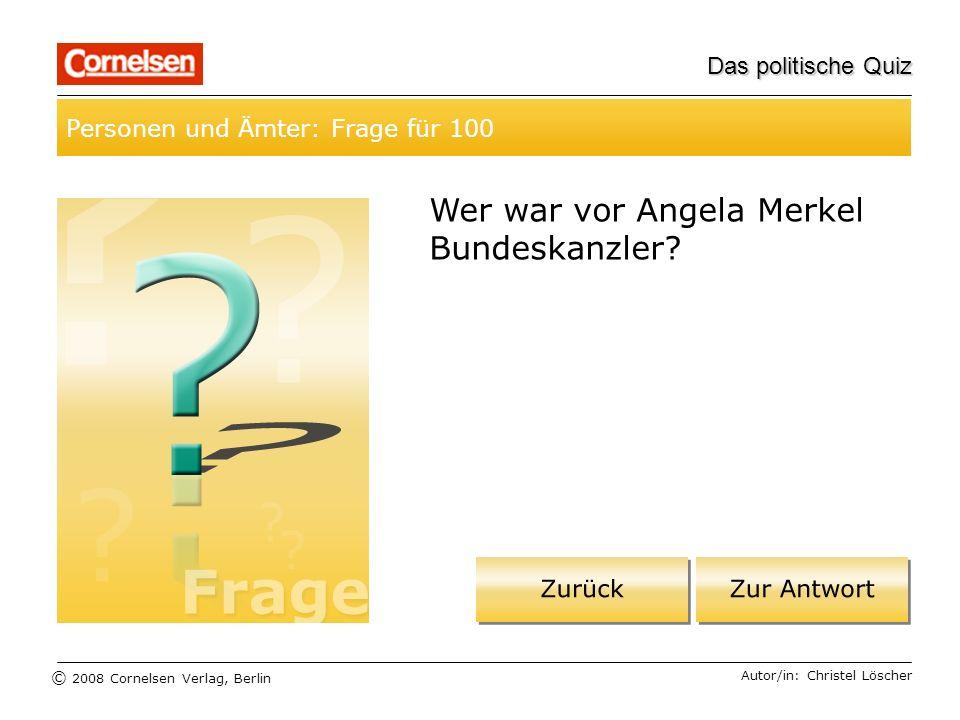 © 2008 Cornelsen Verlag, Berlin Das politische Quiz Personen und Ämter: Frage für 100 Autor/in: Christel Löscher Wer war vor Angela Merkel Bundeskanzl