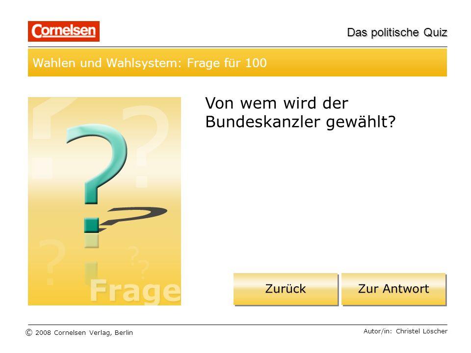 © 2008 Cornelsen Verlag, Berlin Das politische Quiz Wahlen und Wahlsystem: Frage für 100 Autor/in: Christel Löscher Von wem wird der Bundeskanzler gew