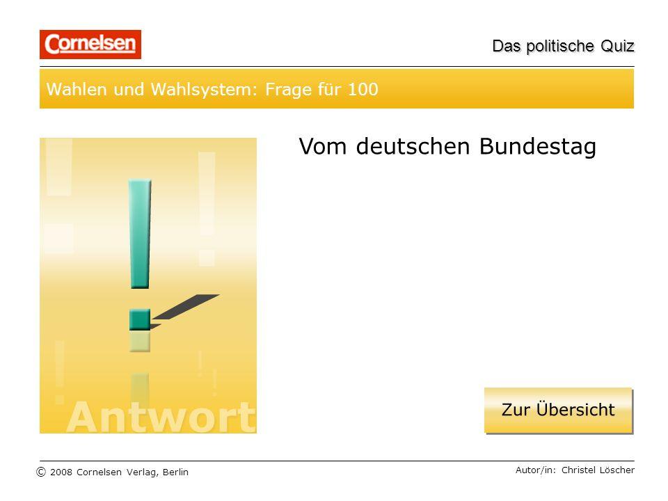 © 2008 Cornelsen Verlag, Berlin Das politische Quiz Wahlen und Wahlsystem: Frage für 100 Autor/in: Christel Löscher Vom deutschen Bundestag