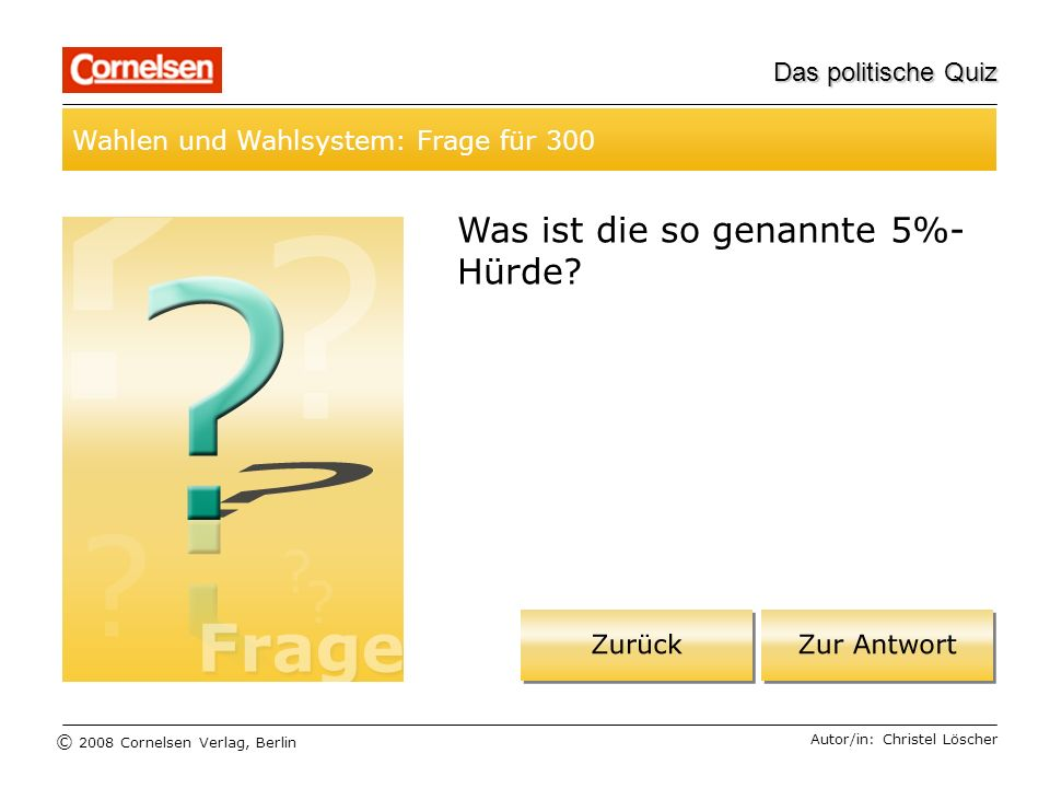 © 2008 Cornelsen Verlag, Berlin Das politische Quiz Wahlen und Wahlsystem: Frage für 300 Autor/in: Christel Löscher Was ist die so genannte 5%- Hürde?