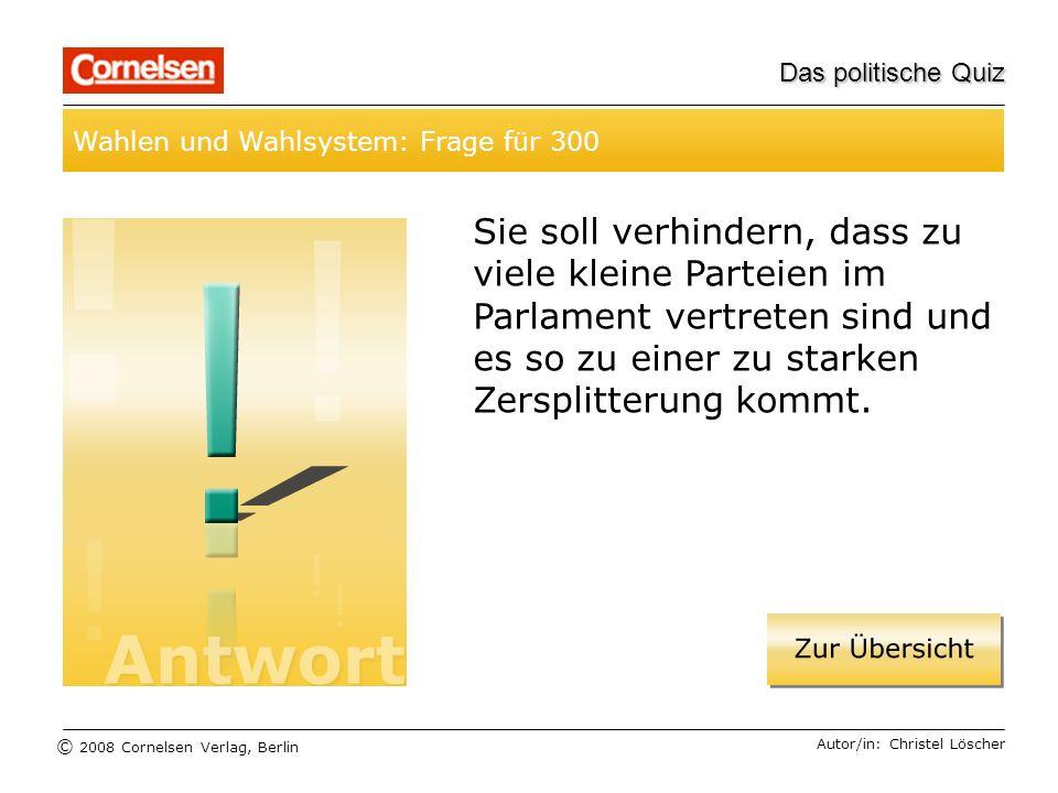 © 2008 Cornelsen Verlag, Berlin Das politische Quiz Wahlen und Wahlsystem: Frage für 300 Autor/in: Christel Löscher Sie soll verhindern, dass zu viele