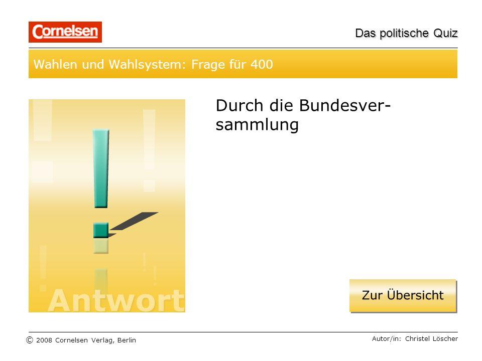 © 2008 Cornelsen Verlag, Berlin Das politische Quiz Wahlen und Wahlsystem: Frage für 400 Autor/in: Christel Löscher Durch die Bundesver- sammlung
