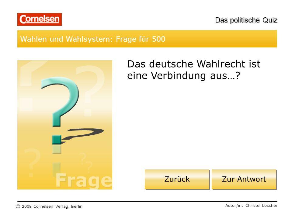 © 2008 Cornelsen Verlag, Berlin Das politische Quiz Wahlen und Wahlsystem: Frage für 500 Autor/in: Christel Löscher Das deutsche Wahlrecht ist eine Ve