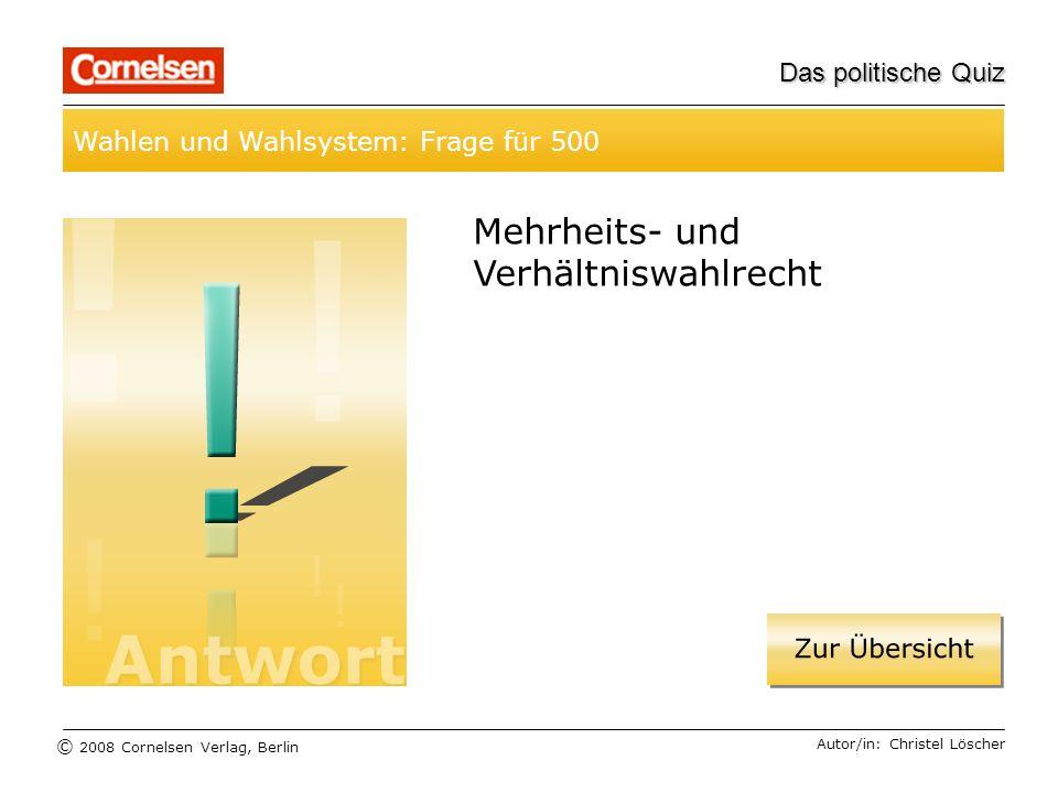 © 2008 Cornelsen Verlag, Berlin Das politische Quiz Wahlen und Wahlsystem: Frage für 500 Autor/in: Christel Löscher Mehrheits- und Verhältniswahlrecht