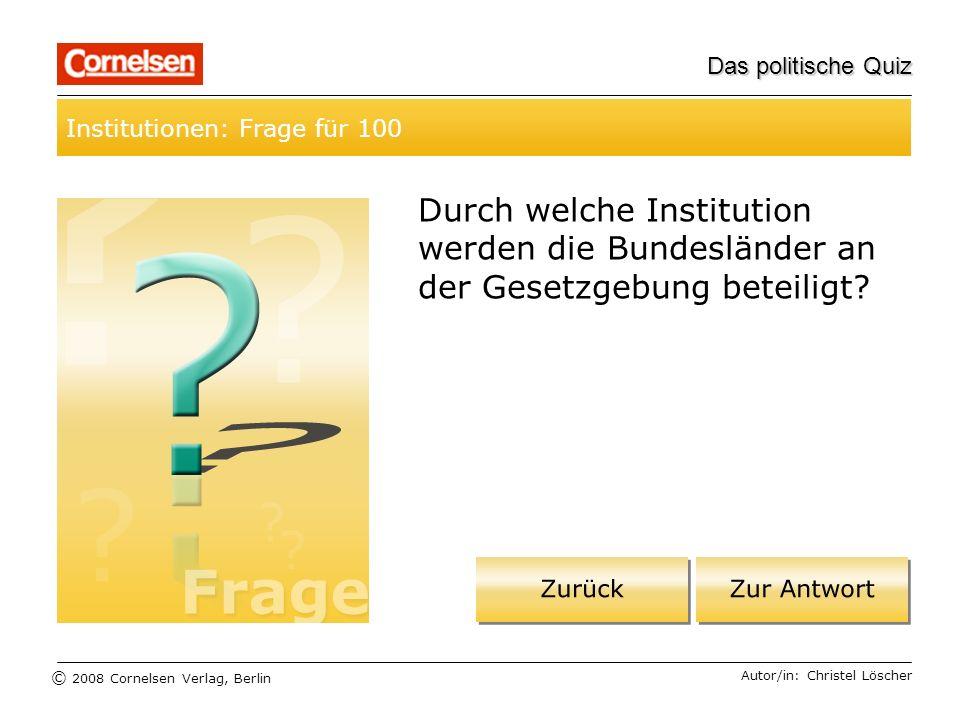 © 2008 Cornelsen Verlag, Berlin Das politische Quiz Institutionen: Frage für 100 Autor/in: Christel Löscher Durch welche Institution werden die Bundes