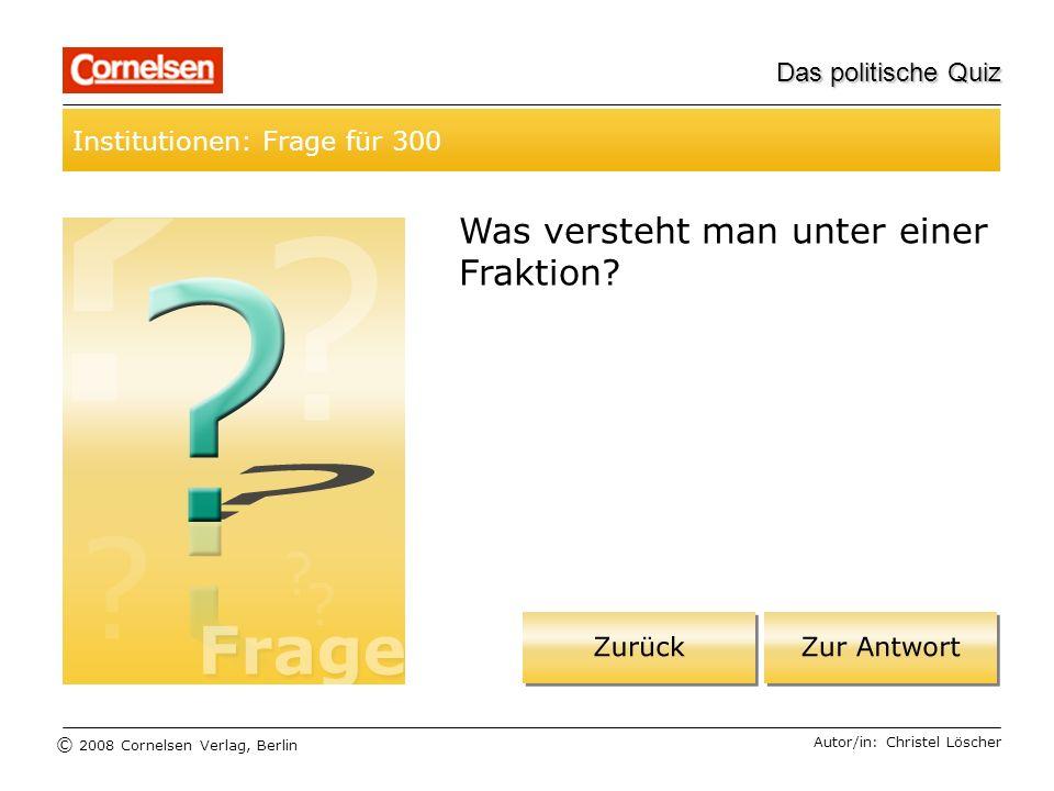 © 2008 Cornelsen Verlag, Berlin Das politische Quiz Institutionen: Frage für 300 Autor/in: Christel Löscher Was versteht man unter einer Fraktion?