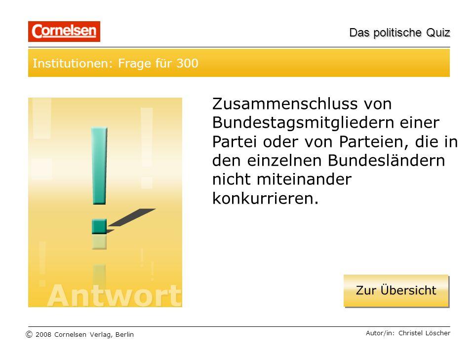 © 2008 Cornelsen Verlag, Berlin Das politische Quiz Institutionen: Frage für 300 Autor/in: Christel Löscher Zusammenschluss von Bundestagsmitgliedern