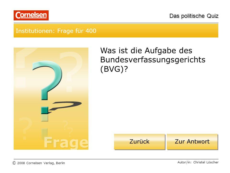 © 2008 Cornelsen Verlag, Berlin Das politische Quiz Institutionen: Frage für 400 Autor/in: Christel Löscher Was ist die Aufgabe des Bundesverfassungsg