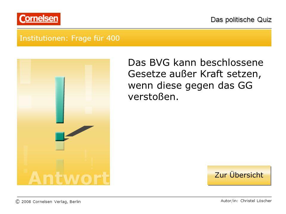 © 2008 Cornelsen Verlag, Berlin Das politische Quiz Institutionen: Frage für 400 Autor/in: Christel Löscher Das BVG kann beschlossene Gesetze außer Kr