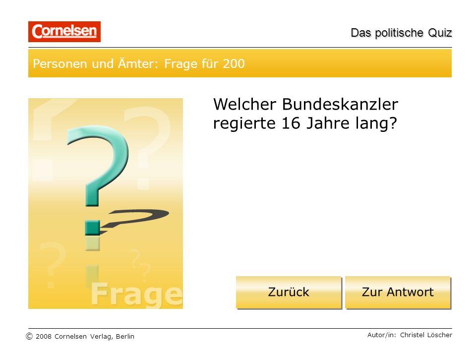 © 2008 Cornelsen Verlag, Berlin Das politische Quiz Personen und Ämter: Frage für 200 Autor/in: Christel Löscher Welcher Bundeskanzler regierte 16 Jah