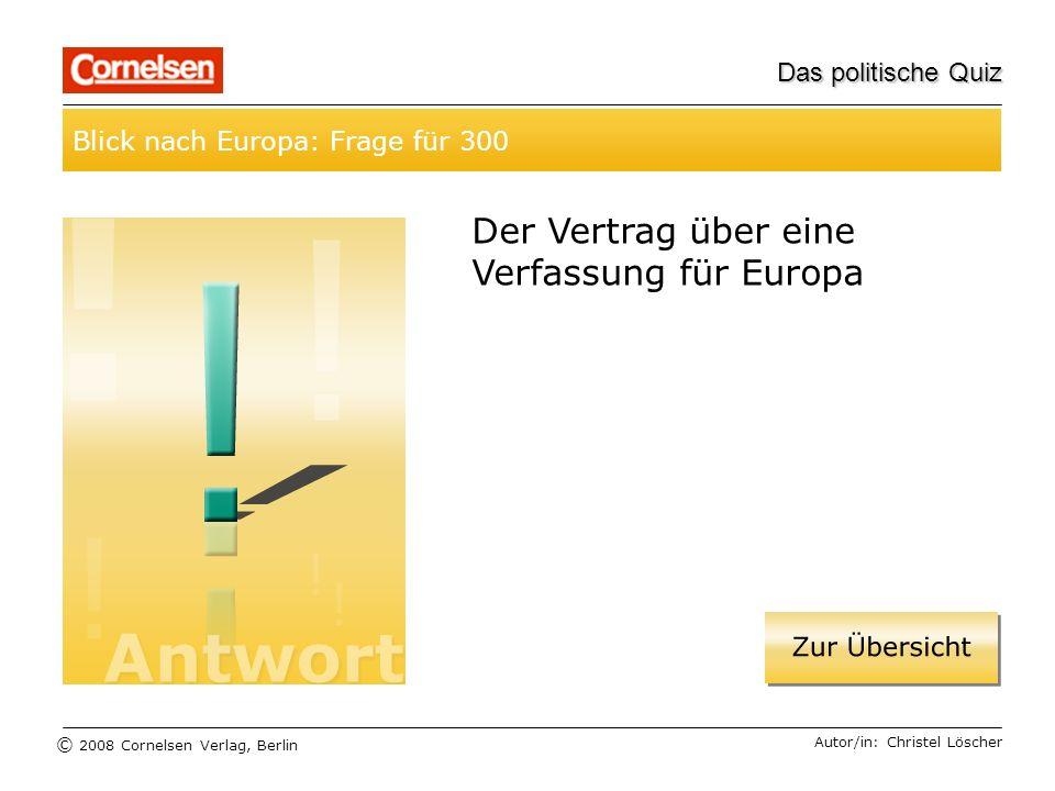 © 2008 Cornelsen Verlag, Berlin Das politische Quiz Blick nach Europa: Frage für 300 Autor/in: Christel Löscher Der Vertrag über eine Verfassung für E