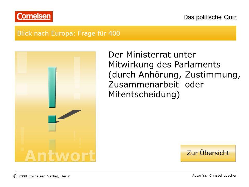 © 2008 Cornelsen Verlag, Berlin Das politische Quiz Blick nach Europa: Frage für 400 Autor/in: Christel Löscher Der Ministerrat unter Mitwirkung des P