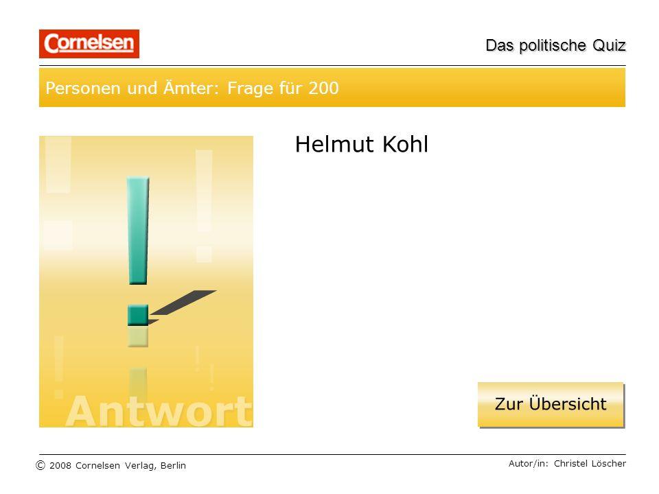 © 2008 Cornelsen Verlag, Berlin Das politische Quiz Personen und Ämter: Frage für 200 Autor/in: Christel Löscher Helmut Kohl