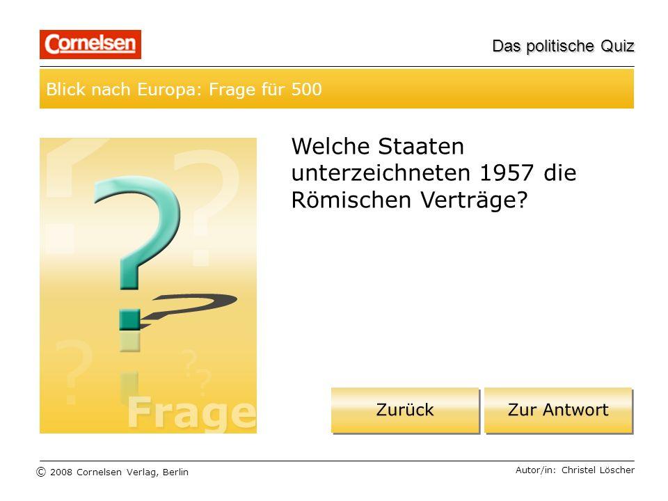 © 2008 Cornelsen Verlag, Berlin Das politische Quiz Blick nach Europa: Frage für 500 Autor/in: Christel Löscher Welche Staaten unterzeichneten 1957 di