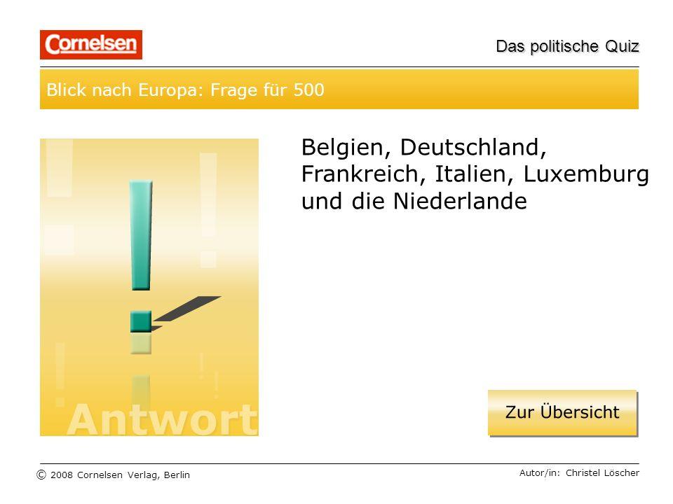 © 2008 Cornelsen Verlag, Berlin Das politische Quiz Blick nach Europa: Frage für 500 Autor/in: Christel Löscher Belgien, Deutschland, Frankreich, Ital