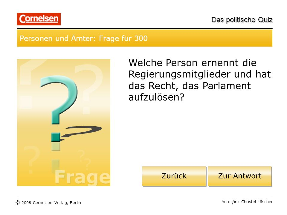 © 2008 Cornelsen Verlag, Berlin Das politische Quiz Personen und Ämter: Frage für 300 Autor/in: Christel Löscher Welche Person ernennt die Regierungsm