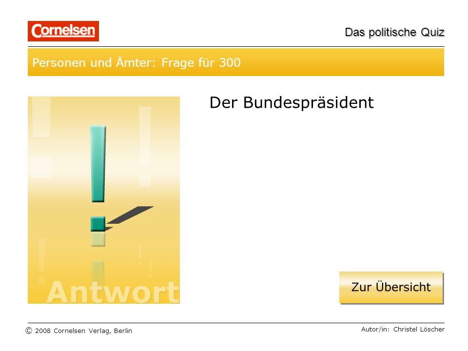 © 2008 Cornelsen Verlag, Berlin Das politische Quiz Personen und Ämter: Frage für 300 Autor/in: Christel Löscher Der Bundespräsident