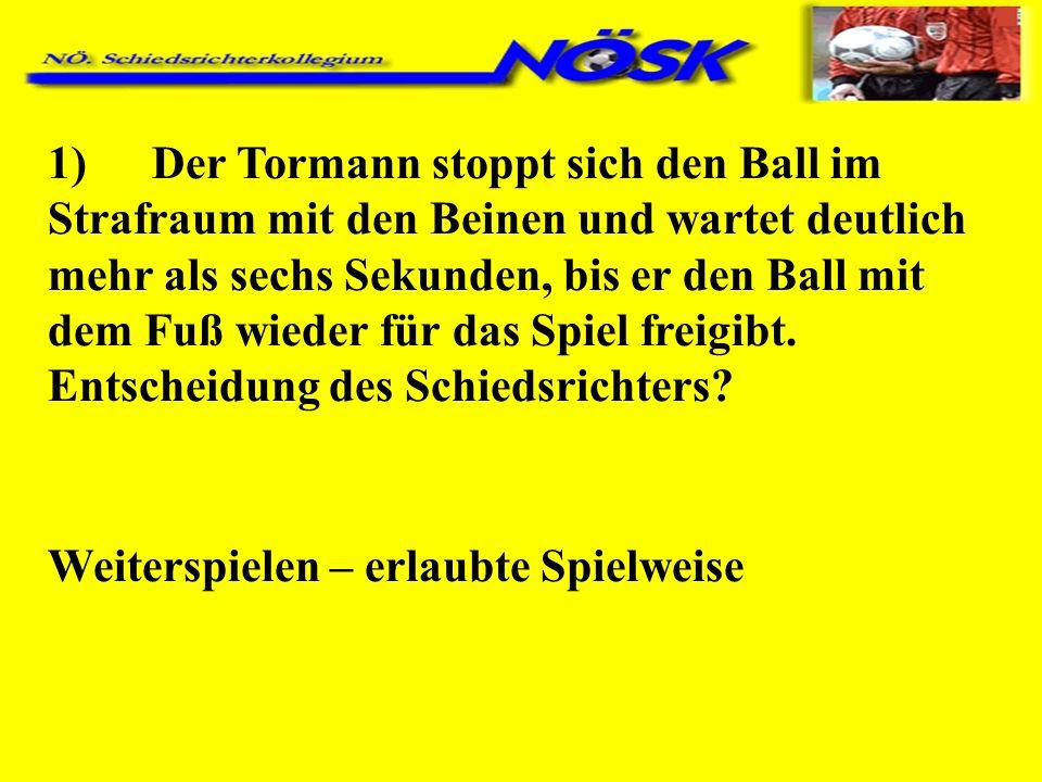 1)Der Tormann stoppt sich den Ball im Strafraum mit den Beinen und wartet deutlich mehr als sechs Sekunden, bis er den Ball mit dem Fuß wieder für das Spiel freigibt.